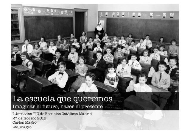 La escuela que queremos Imaginar el futuro, hacer el presente I Jornadas TIC de Escuelas Católicas Madrid 27 de febrero 20...