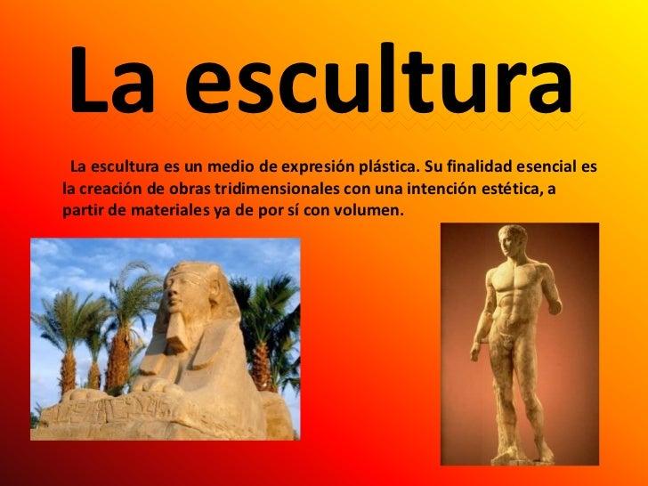La escultura<br />  La escultura es un medio de expresión plástica. Su finalidad esencial es la creación de obras tridimen...