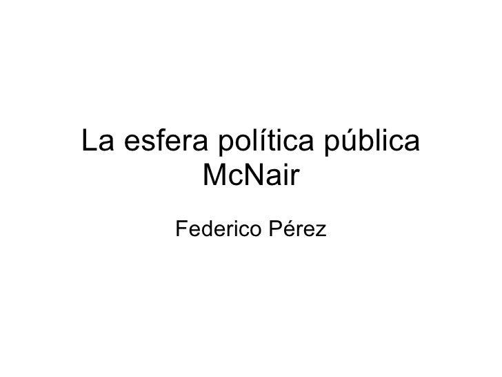 La esfera política pública McNair Federico Pérez