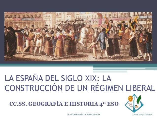 LA ESPAÑA DEL SIGLO XIX: LA CONSTRUCCIÓN DE UN RÉGIMEN LIBERAL CC.SS. GEOGRAFÍA E HISTORIA 4º ESO CC.SS. GEOGRAFÍA E HISTO...