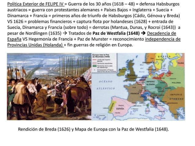 Política Exterior de FELIPE IV = Guerra de los 30 años (1618 – 48) = defensa Habsburgos austriacos = guerra con protestant...