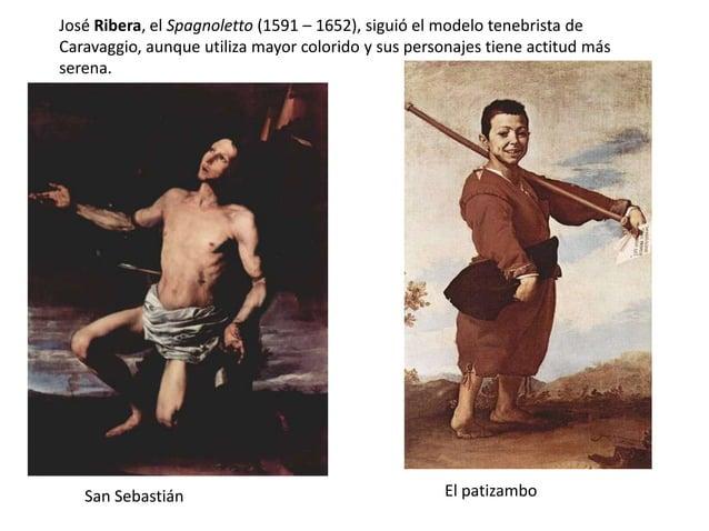 José Ribera, el Spagnoletto (1591 – 1652), siguió el modelo tenebrista de Caravaggio, aunque utiliza mayor colorido y sus ...