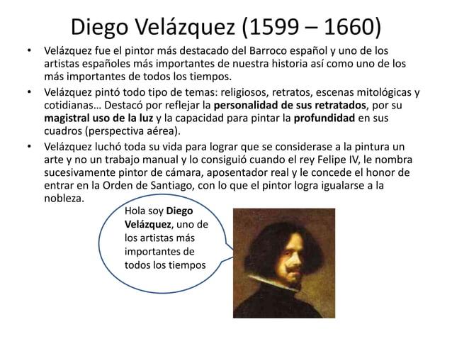 Diego Velázquez (1599 – 1660) • •  •  Velázquez fue el pintor más destacado del Barroco español y uno de los artistas espa...