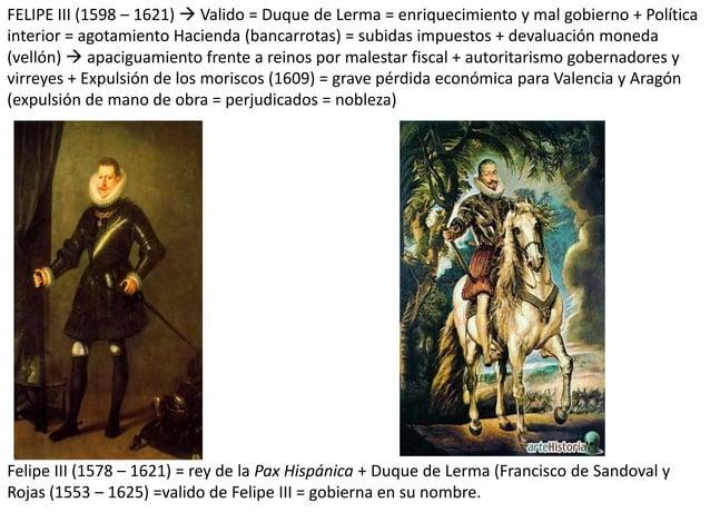 FELIPE III (1598 – 1621)  Valido = Duque de Lerma = enriquecimiento y mal gobierno + Política interior = agotamiento Haci...