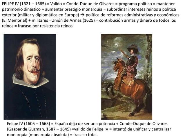 FELIPE IV (1621 – 1665) = Valido = Conde-Duque de Olivares = programa político = mantener patrimonio dinástico + aumentar ...