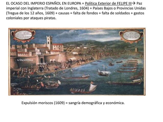 EL OCASO DEL IMPERIO ESPAÑOL EN EUROPA = Política Exterior de FELIPE III Paz imperial con Inglaterra (Tratado de Londres,...