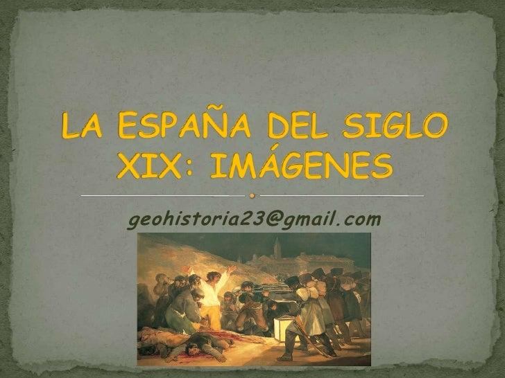 geohistoria23@gmail.com<br />LA ESPAÑA DEL SIGLO XIX: IMÁGENES<br />
