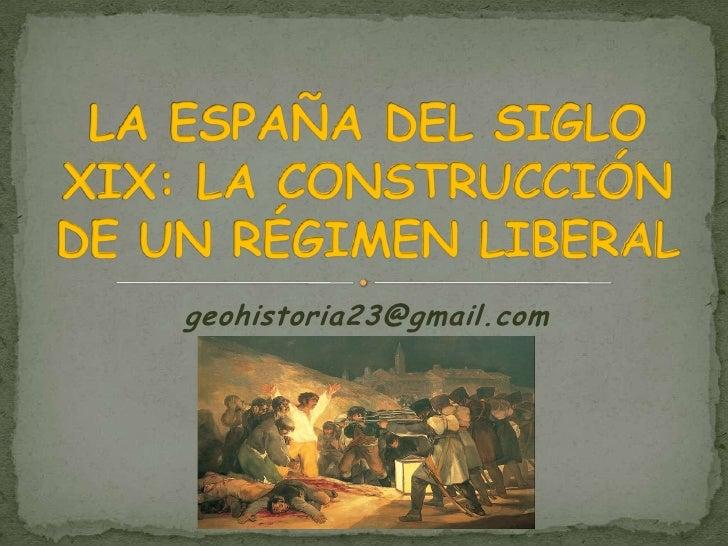 geohistoria23@gmail.com<br />LA ESPAÑA DEL SIGLO XIX: LA CONSTRUCCIÓN DE UN RÉGIMEN LIBERAL<br />