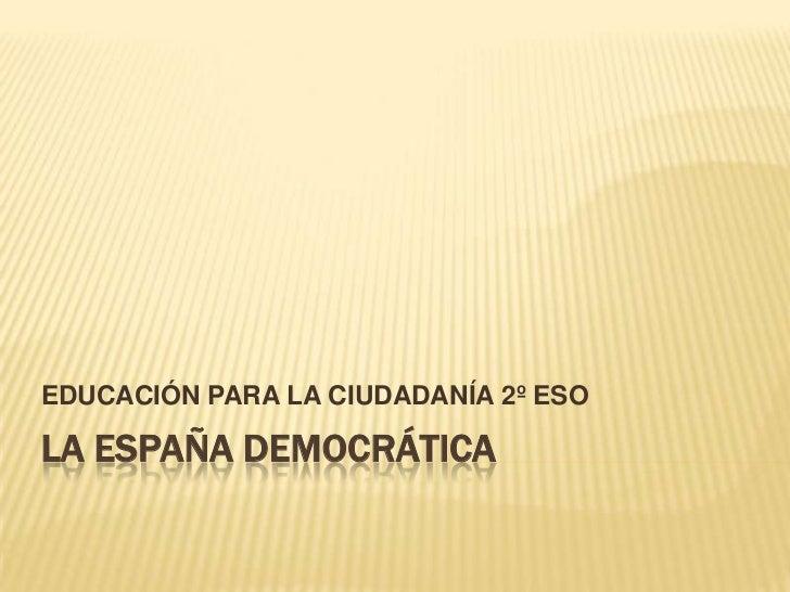 EDUCACIÓN PARA LA CIUDADANÍA 2º ESOLA ESPAÑA DEMOCRÁTICA