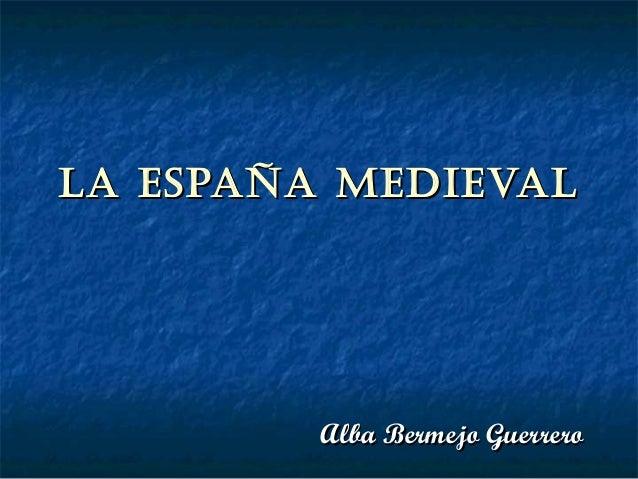 La España MEdiEvaLLa España MEdiEvaLAlba Bermejo GuerreroAlba Bermejo Guerrero