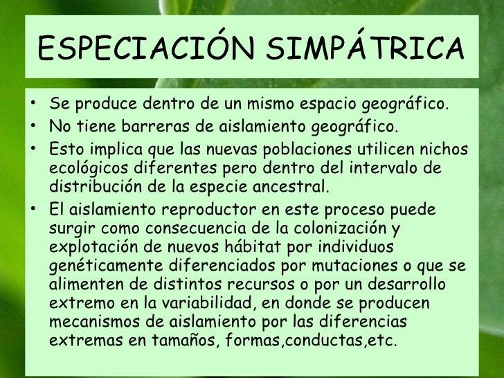 ESPECIACIÓN SIMPÁTRICA Se produce dentro de un mismo espacio geográfico.  No tiene barreras de aislamiento geográfico.  Es...