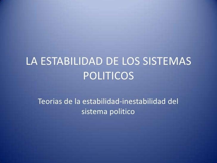LA ESTABILIDAD DE LOS SISTEMAS            POLITICOS    Teorias de la estabilidad-inestabilidad del                 sistema...