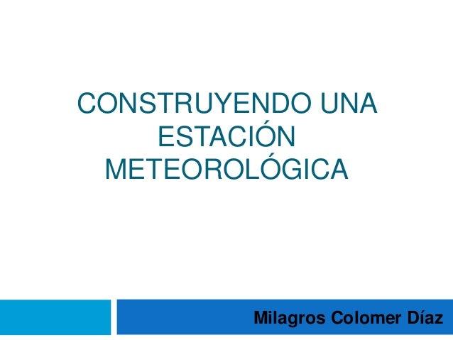 CONSTRUYENDO UNA ESTACIÓN METEOROLÓGICA  Milagros Colomer Díaz