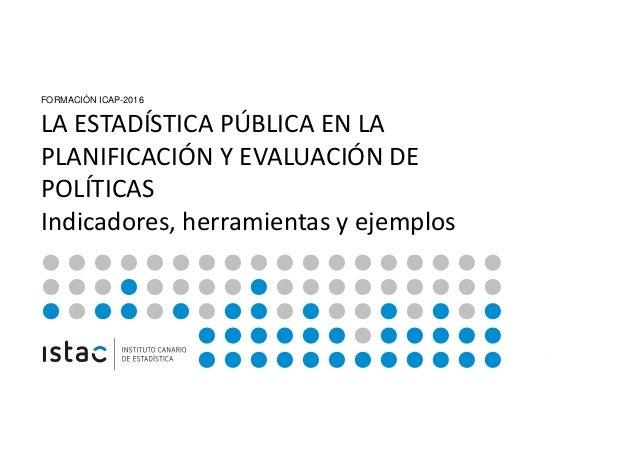 LA ESTADÍSTICA PÚBLICA EN LA PLANIFICACIÓN Y EVALUACIÓN DE POLITICAS FORMACIÓN ICAP-2016 LA ESTADÍSTICA PÚBLICA EN LA PLAN...