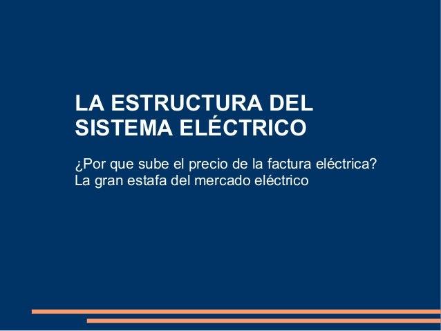 LA ESTRUCTURA DEL SISTEMA ELÉCTRICO ¿Por que sube el precio de la factura eléctrica? La gran estafa del mercado eléctrico