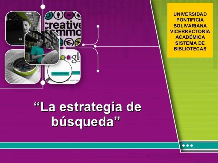 """"""" La estrategia de búsqueda""""  UNIVERSIDAD PONTIFICIA BOLIVARIANA VICERRECTORÍA ACADÉMICA SISTEMA DE BIBLIOTECAS"""