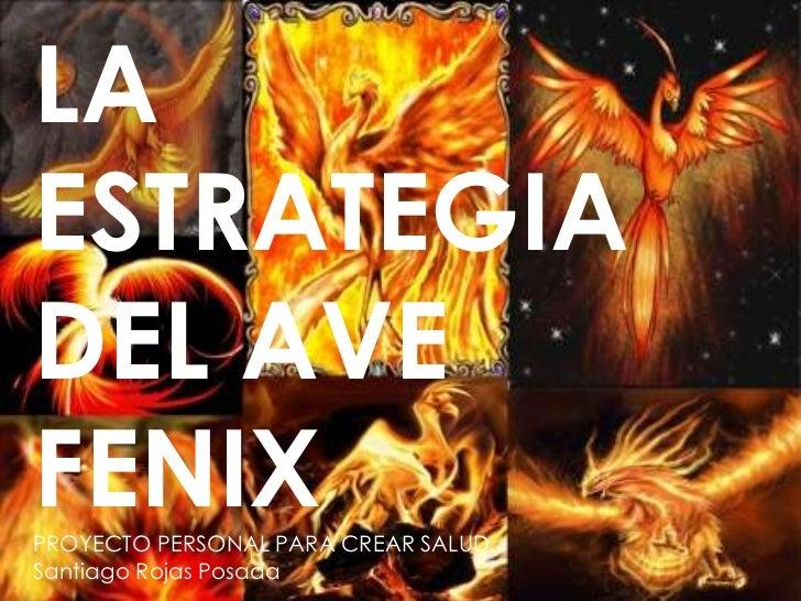 LA <br />ESTRATEGIA DEL AVE <br />FENIX<br />PROYECTO PERSONAL PARA CREAR SALUD<br />Santiago Rojas Posada<br />