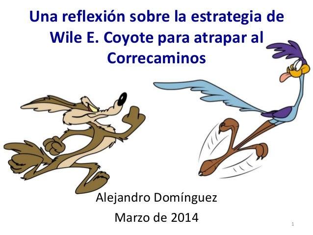 Una reflexión sobre la estrategia de Wile E. Coyote para atrapar al Correcaminos Alejandro Domínguez Marzo de 2014 1