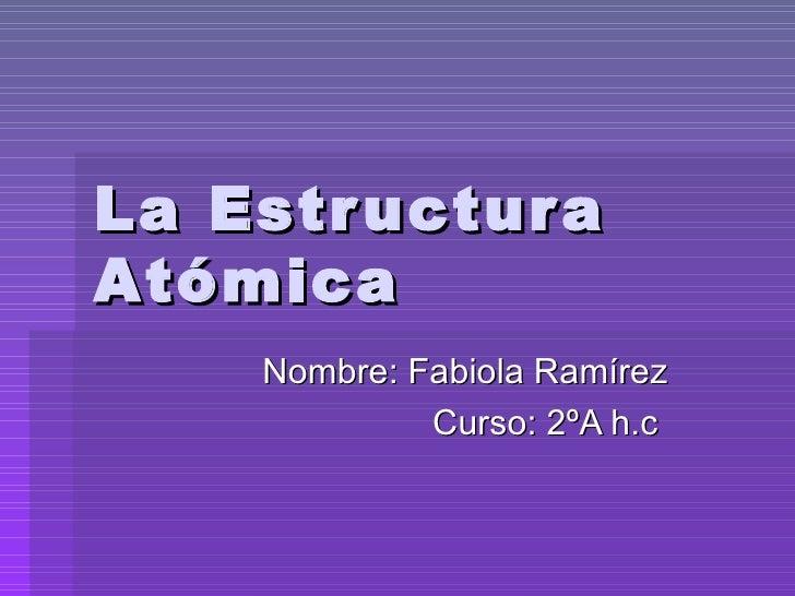 La Estructura Atómica Nombre: Fabiola Ramírez Curso: 2ºA h.c