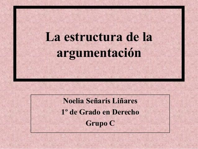 La estructura de la argumentación Noelia Señarís Liñares 1º de Grado en Derecho Grupo C