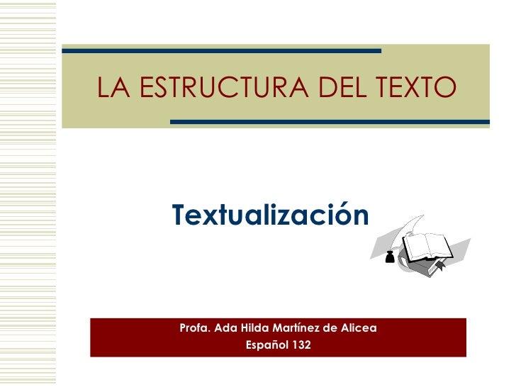 LA ESTRUCTURA DEL TEXTO Profa. Ada Hilda Martínez de Alicea Español 132 Textualización