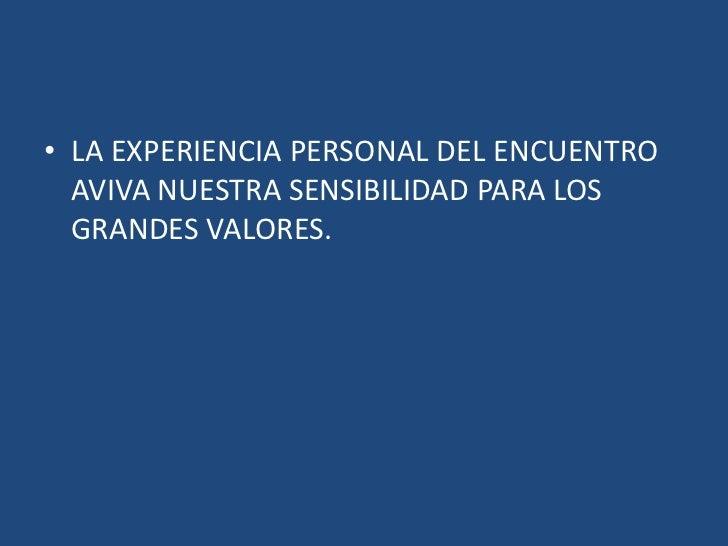 LA EXPERIENCIA PERSONAL DEL ENCUENTRO AVIVA NUESTRA SENSIBILIDAD PARA LOS GRANDES VALORES.<br />