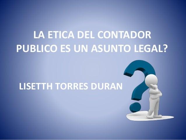 LA ETICA DEL CONTADOR PUBLICO ES UN ASUNTO LEGAL? LISETTH TORRES DURAN