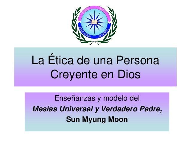 La Ética de una Persona Creyente en Dios Enseñanzas y modelo del Mesías Universal y Verdadero Padre, Sun Myung Moon