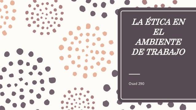 LA ÉTICA EN EL AMBIENTE DE TRABAJO Osad 290