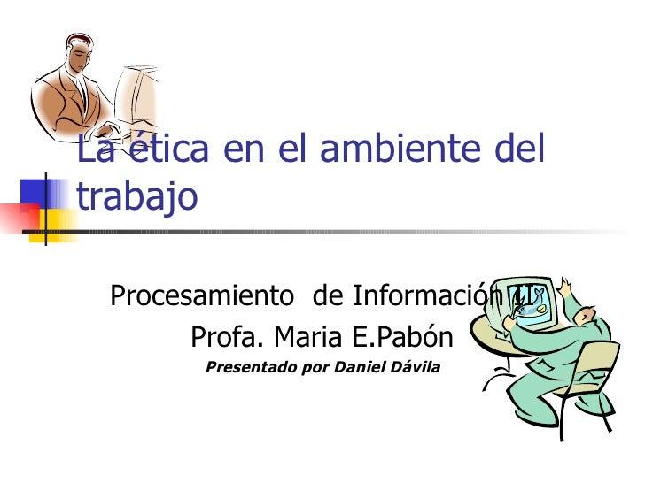 La ética en el ambiente deltrabajo Procesamiento de Información II       Profa. Maria E.Pabón       Presentado por Daniel ...