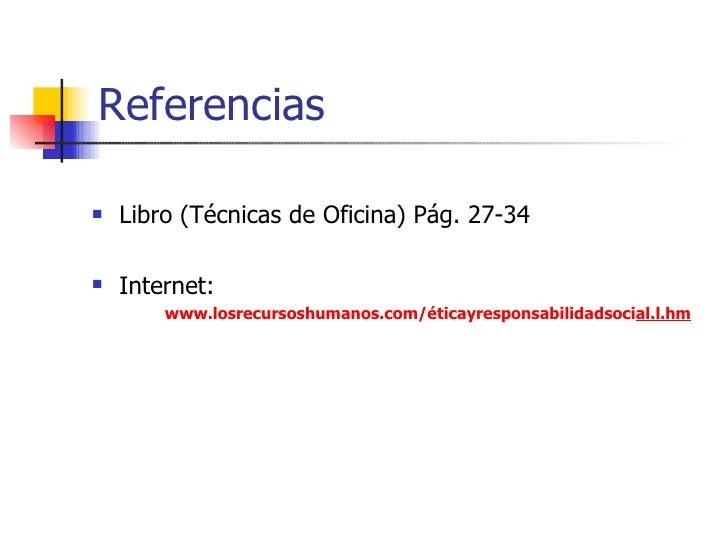 Referencias   Libro (Técnicas de Oficina) Pág. 27-34   Internet:        www.losrecursoshumanos.com/éticayresponsabilidad...