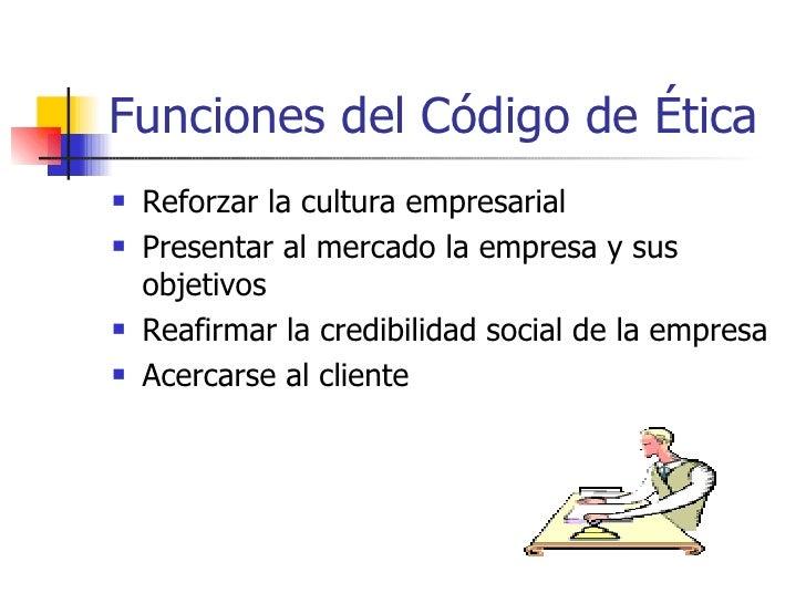 Funciones del Código de Ética   Reforzar la cultura empresarial   Presentar al mercado la empresa y sus    objetivos   ...
