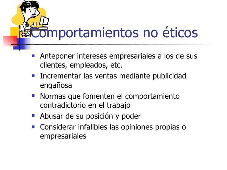 Comportamientos no éticos   Anteponer intereses empresariales a los de sus    clientes, empleados, etc.   Incrementar la...