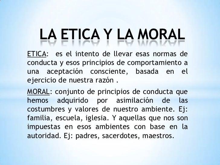 LA ETICA Y LA MORALETICA: es el intento de llevar esas normas deconducta y esos principios de comportamiento auna aceptaci...