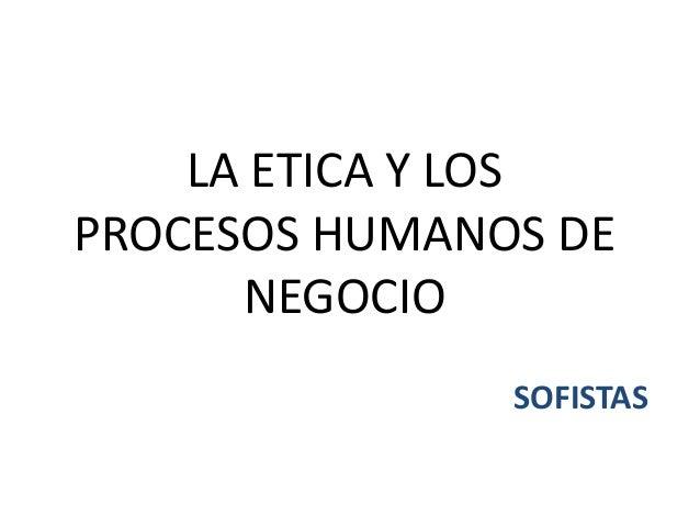 LA ETICA Y LOS PROCESOS HUMANOS DE NEGOCIO SOFISTAS