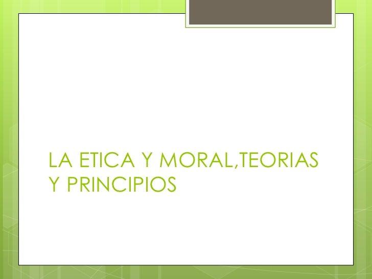 LA ETICA Y MORAL,TEORIASY PRINCIPIOS