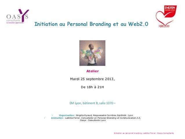 Initiation au Personal Branding et au Web2.0 Atelier Mardi 25 septembre 2013, De 18h à 21H EM Lyon, bâtiment B, salle 1070...