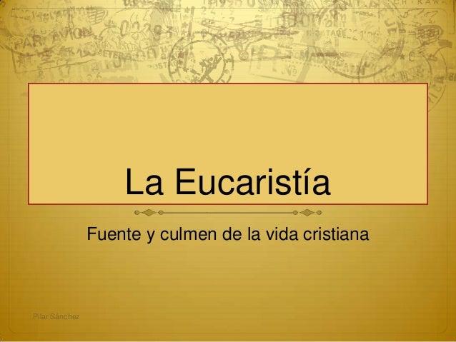 La Eucaristía Fuente y culmen de la vida cristiana Pilar Sánchez
