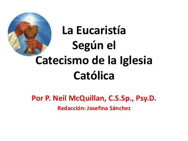 La Eucaristía Según el Catecismo de la Iglesia Católica Por P. Neil McQuillan, C.S.Sp., Psy.D. Redacción: Josefina Sánchez