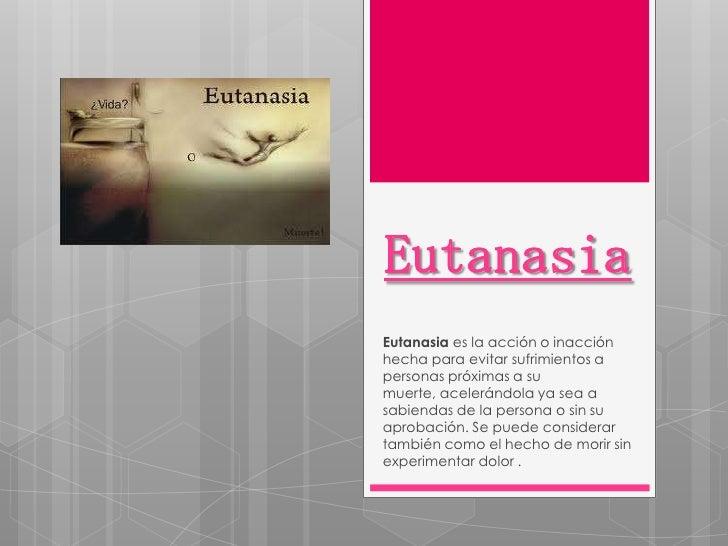 EutanasiaEutanasia es la acción o inacciónhecha para evitar sufrimientos apersonas próximas a sumuerte, acelerándola ya se...