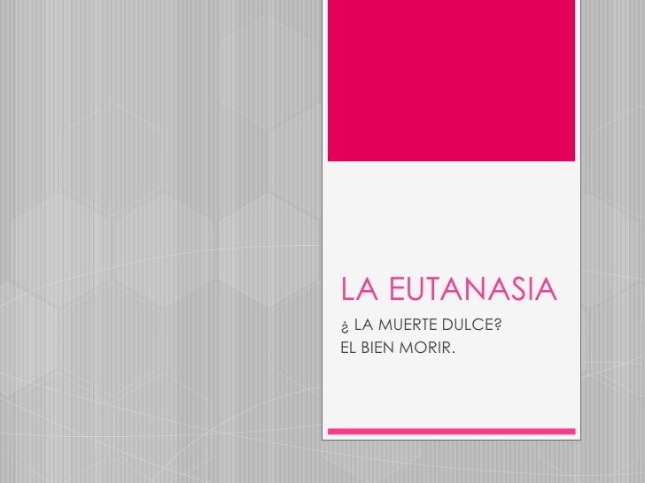 LA EUTANASIA<br />¿ LA MUERTE DULCE?<br />EL BIEN MORIR.<br />