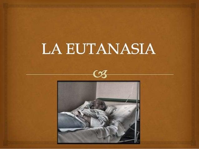 La eutanasia es la acción o inacción hechapara evitar sufrimientos a personas próximasa su muerte, acelerándola ya sea a...