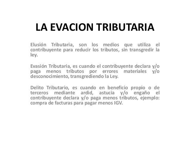LA EVACION TRIBUTARIA Elusión Tributaria, son los medios que utiliza el contribuyente para reducir los tributos, sin trans...