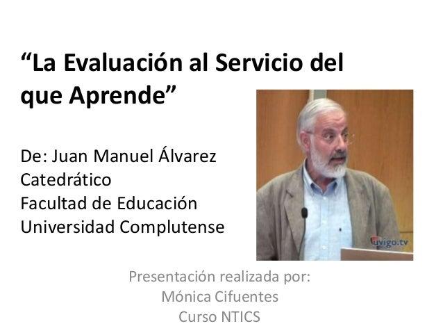 """""""La Evaluación al Servicio del  que Aprende""""  De: Juan Manuel Álvarez  Catedrático  Facultad de Educación  Universidad Com..."""