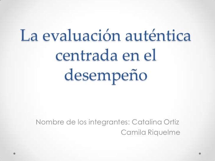 La evaluación auténtica     centrada en el      desempeño  Nombre de los integrantes: Catalina Ortiz                      ...
