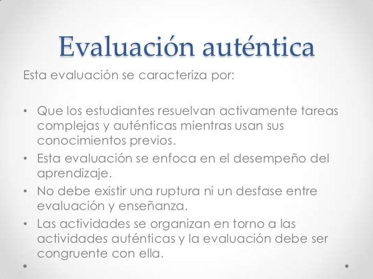 Evaluación auténticaEsta evaluación se caracteriza por:• Que los estudiantes resuelvan activamente tareas  complejas y aut...