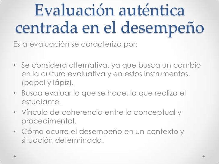 Evaluación auténticacentrada en el desempeñoEsta evaluación se caracteriza por:• Se considera alternativa, ya que busca un...