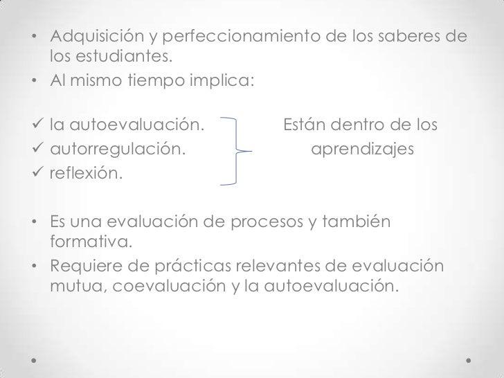 • Adquisición y perfeccionamiento de los saberes de  los estudiantes.• Al mismo tiempo implica: la autoevaluación.       ...