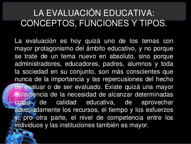 LA EVALUACIÓN EDUCATIVA: CONCEPTOS, FUNCIONES Y TIPOS. La evaluación es hoy quizá uno de los temas con mayor protagonismo ...