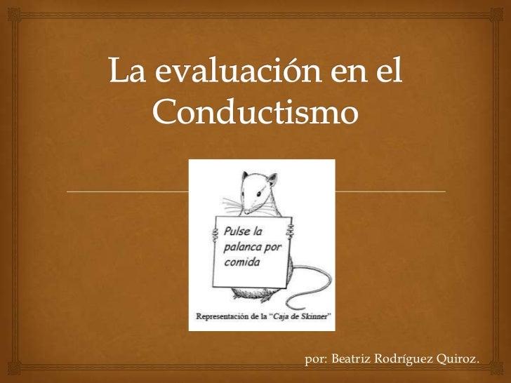 La evaluación en el Conductismo<br />por: Beatriz Rodríguez Quiroz.<br />